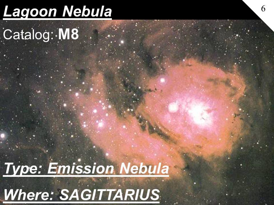 Lagoon Nebula 6 Catalog: M8 Where: SAGITTARIUS Type: Emission Nebula