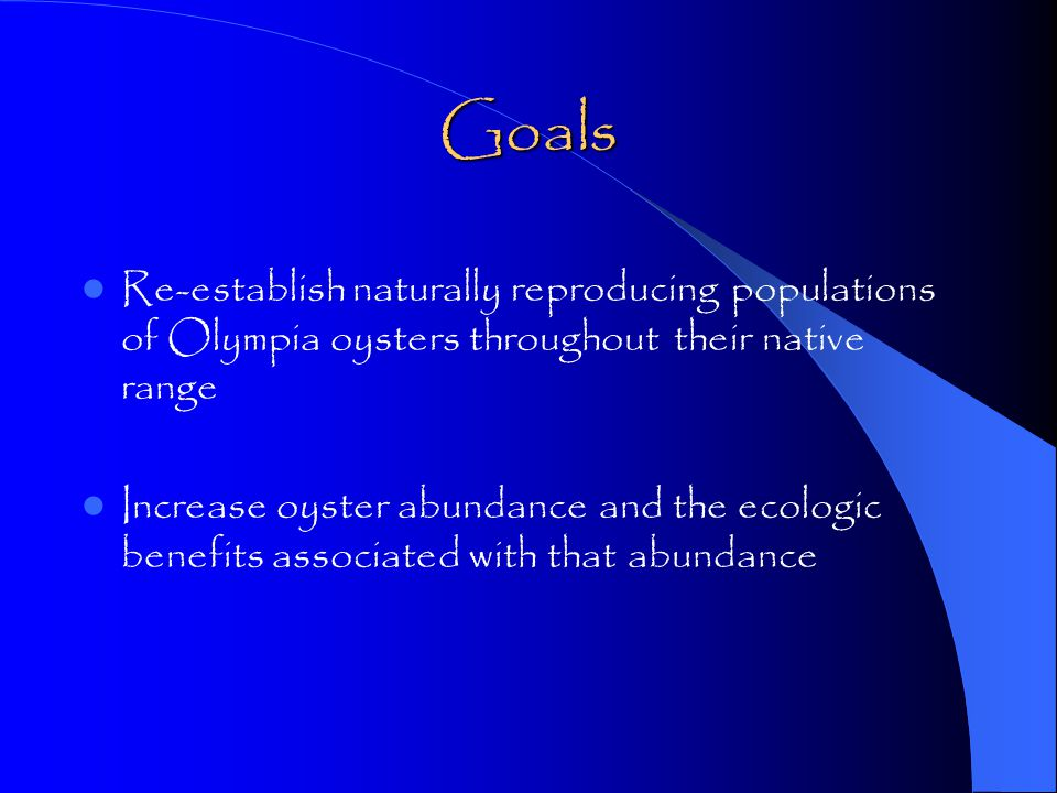 Goals Re-establish naturally reproducing populations of Olympia oysters throughout their native range Increase oyster abundance and the ecologic benefits associated with that abundance