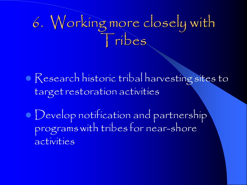 6. Working more closely with Tribes Research historic tribal harvesting sites to target restoration activities Develop notification and partnership pr
