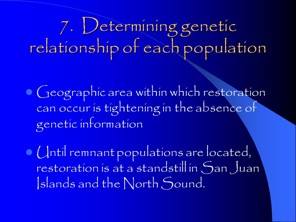7. Determining genetic relationship of each population Geographic area within which restoration can occur is tightening in the absence of genetic info