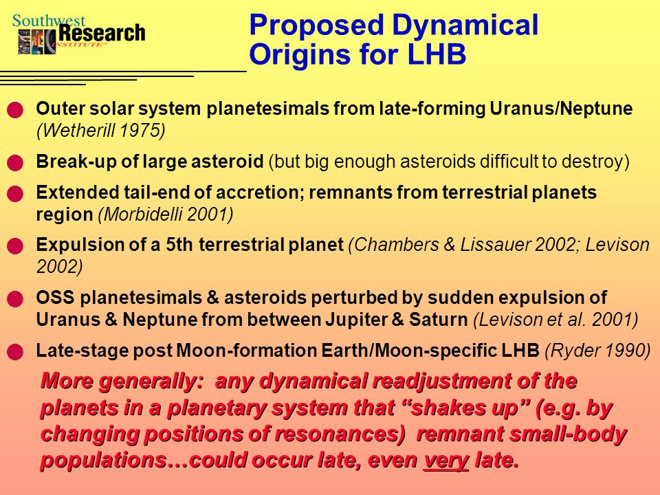 Proposed Dynamical Origins for LHB Outer solar system planetesimals from late-forming Uranus/Neptune (Wetherill 1975) Break-up of large asteroid (but big enough asteroids difficult to destroy) Extended tail-end of accretion; remnants from terrestrial planets region (Morbidelli 2001) Expulsion of a 5th terrestrial planet (Chambers & Lissauer 2002; Levison 2002) OSS planetesimals & asteroids perturbed by sudden expulsion of Uranus & Neptune from between Jupiter & Saturn (Levison et al.