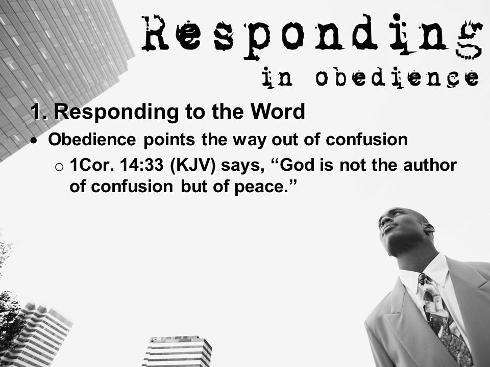1. Responding to the Word  Obedience points the way out of confusion o 1Cor.