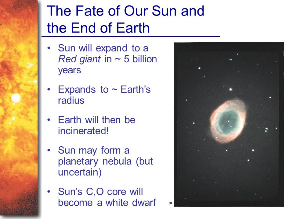 The Fate of Our Sun and the End of Earth Sun will expand to a Red giant in ~ 5 billion years Expands to ~ Earth's radius Earth will then be incinerated.
