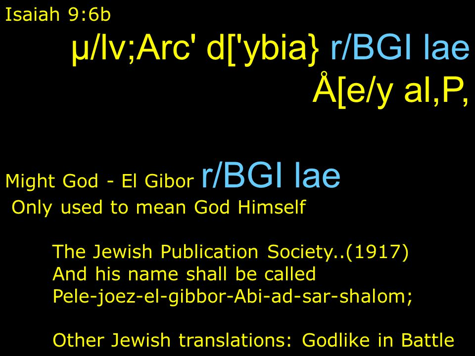 Isaiah 9:6b µ/lv;Arc d[ ybia} r/BGI lae Å[e/y al,P, Might God - El Gibor r/BGI lae Only used to mean God Himself The Jewish Publication Society..(1917) And his name shall be called Pele-joez-el-gibbor-Abi-ad-sar-shalom; Other Jewish translations: Godlike in Battle
