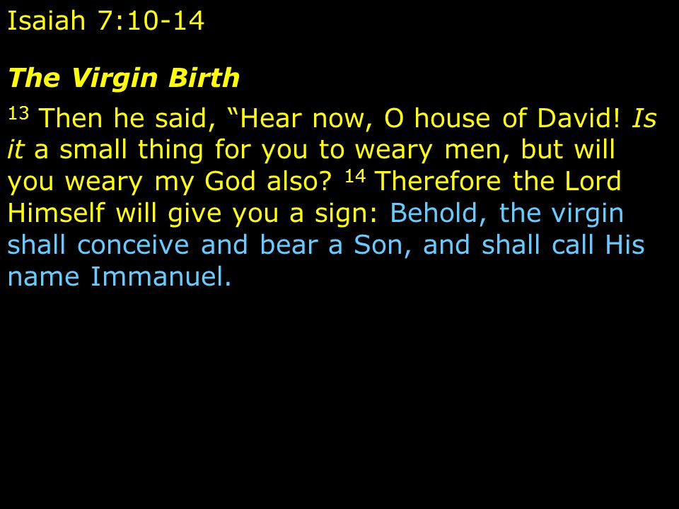 Isaiah 7:10-14 The Virgin Birth 13 Then he said, Hear now, O house of David.