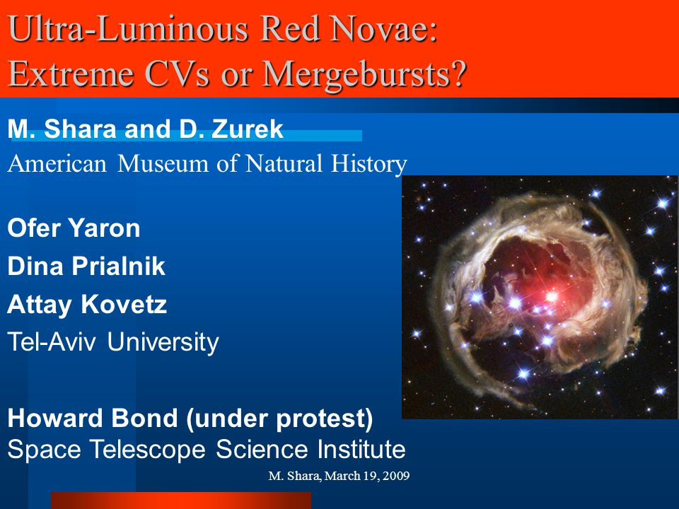 M. Shara, March 19, 2009 Ultra-Luminous Red Novae: Extreme CVs or Mergebursts? M. Shara and D. Zurek American Museum of Natural History Ofer Yaron Din