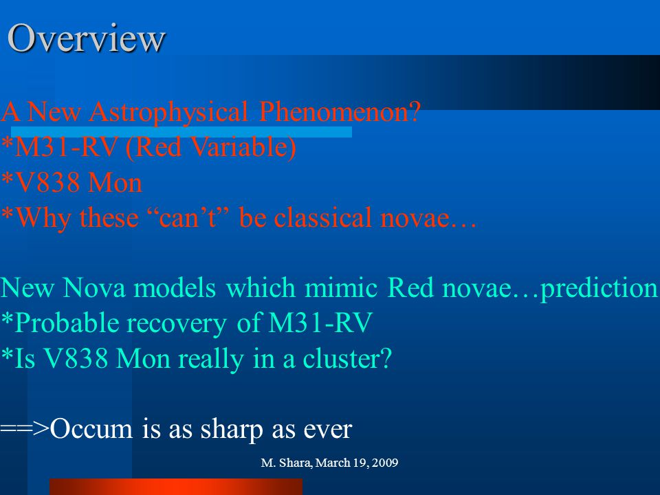 """M. Shara, March 19, 2009Overview A New Astrophysical Phenomenon? *M31-RV (Red Variable) *V838 Mon *Why these """"can't"""" be classical novae… New Nova mode"""