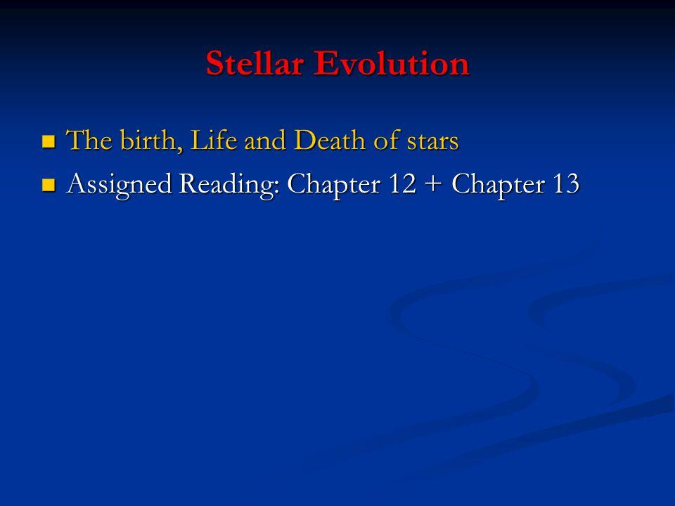 Stellar Evolution The birth, Life and Death of stars The birth, Life and Death of stars Assigned Reading: Chapter 12 + Chapter 13 Assigned Reading: Ch