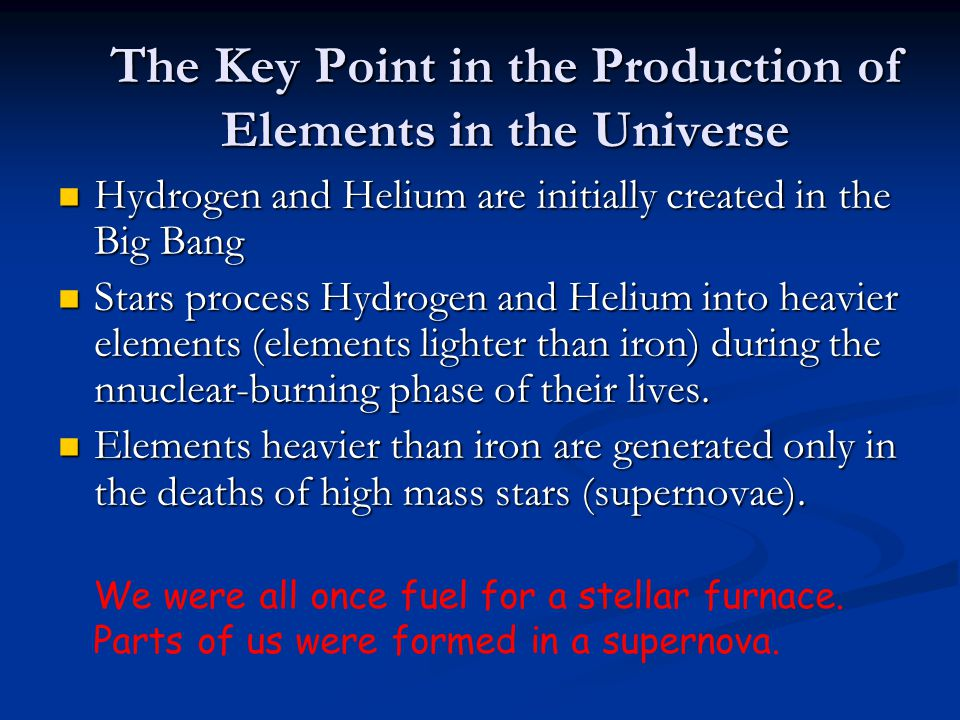 The Key Point in the Production of Elements in the Universe Hydrogen and Helium are initially created in the Big Bang Hydrogen and Helium are initiall