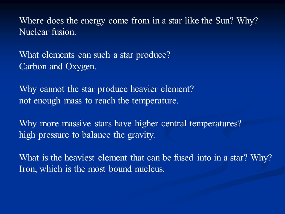 Where does the energy come from in a star like the Sun? Why? Nuclear fusion. What elements can such a star produce? Carbon and Oxygen. Why cannot the