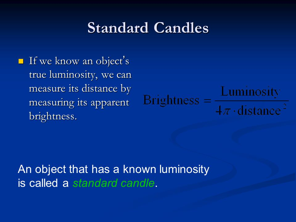Standard Candles If we know an object's true luminosity, we can measure its distance by measuring its apparent brightness. If we know an object's true