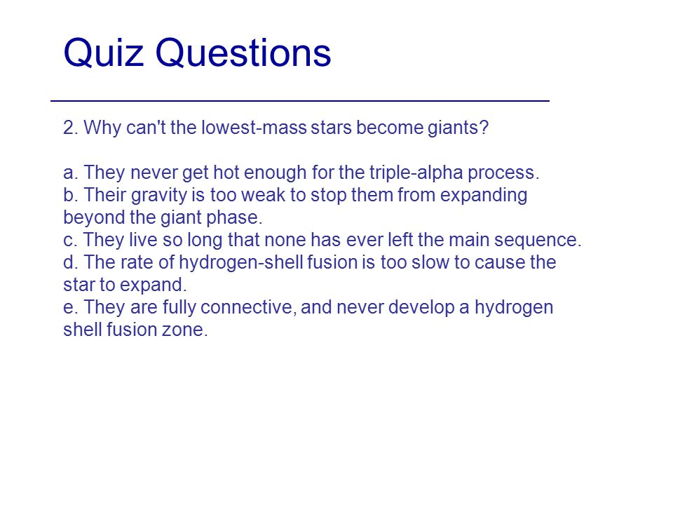 Quiz Questions 2. Why can't the lowest-mass stars become giants? a. They never get hot enough for the triple-alpha process. b. Their gravity is too we