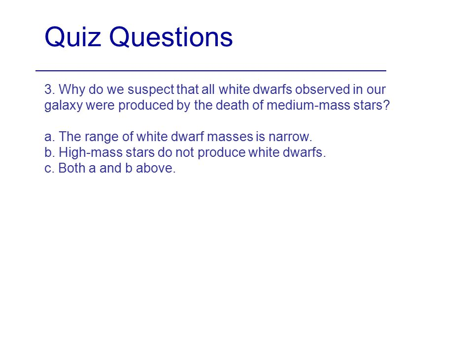 Quiz Questions 3. Why do we suspect that all white dwarfs observed in our galaxy were produced by the death of medium-mass stars? a. The range of whit