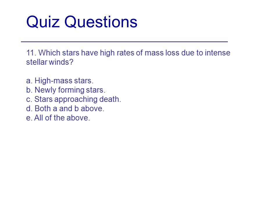 Quiz Questions 11. Which stars have high rates of mass loss due to intense stellar winds? a. High-mass stars. b. Newly forming stars. c. Stars approac