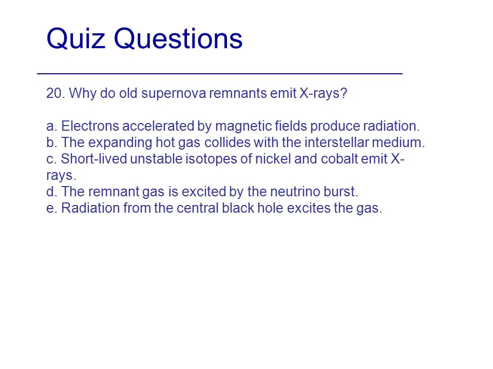 Quiz Questions 20. Why do old supernova remnants emit X-rays? a. Electrons accelerated by magnetic fields produce radiation. b. The expanding hot gas
