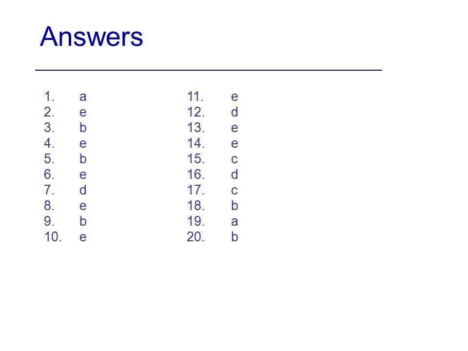 Answers 1.a 2.e 3.b 4.e 5.b 6.e 7.d 8.e 9.b 10.e 11.e 12.d 13.e 14.e 15.c 16.d 17.c 18.b 19.a 20.b