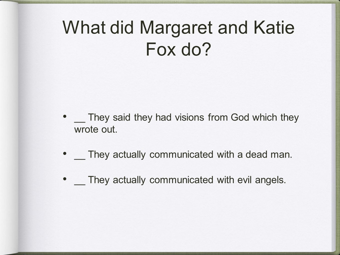 What did Margaret and Katie Fox do? __ They said they had visions from God which they wrote out. __ They actually communicated with a dead man. __ The