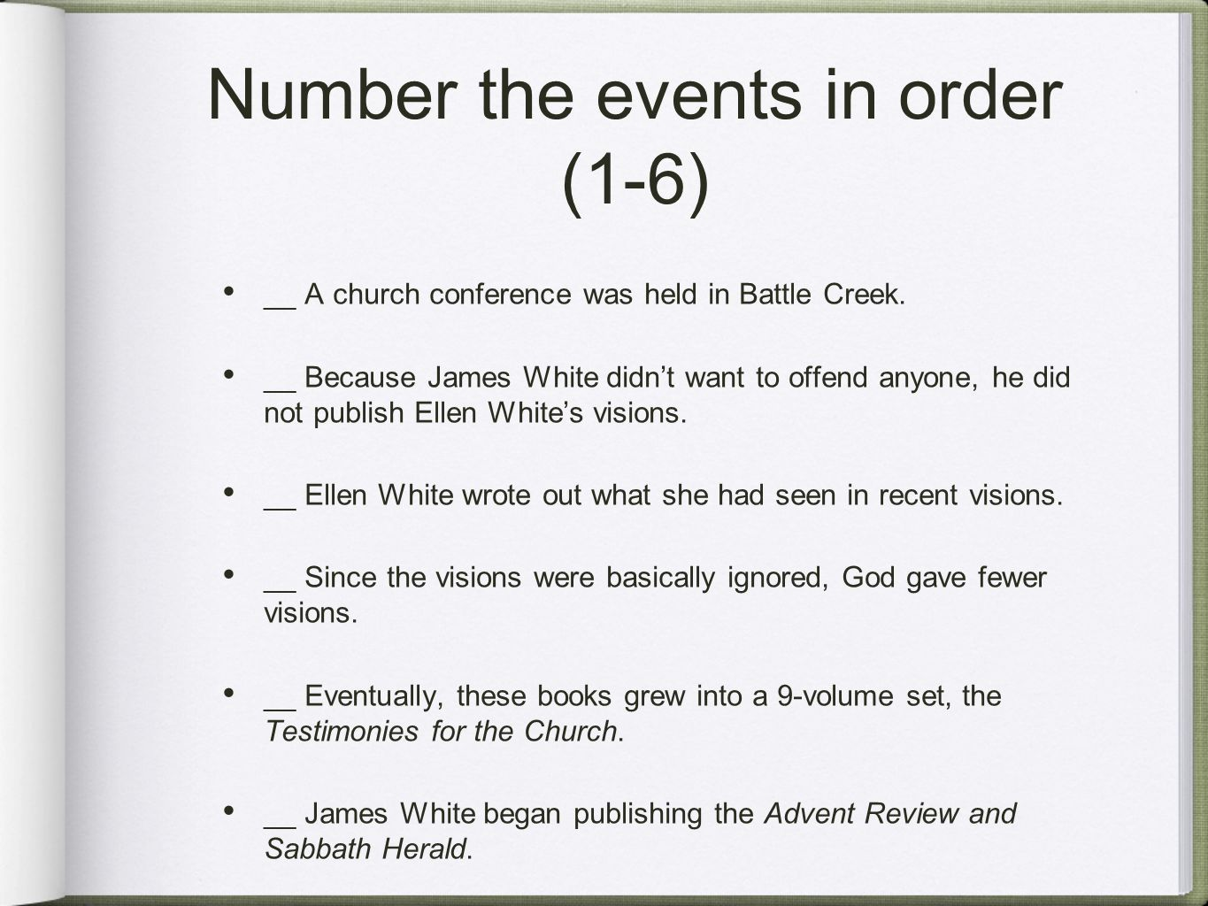Number the events in order (1-6) __ A church conference was held in Battle Creek. __ Because James White didn't want to offend anyone, he did not publ