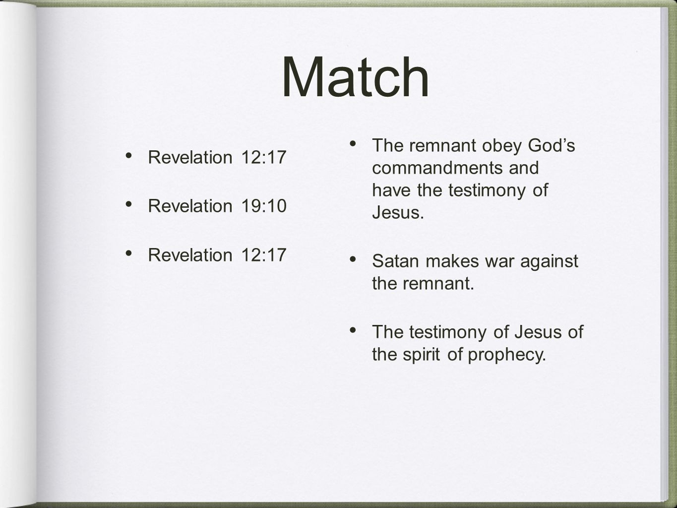 Match Revelation 12:17 Revelation 19:10 Revelation 12:17 The remnant obey God's commandments and have the testimony of Jesus. Satan makes war against