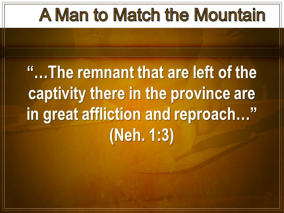 …The remnant that are left of the captivity there in the province are in great affliction and reproach… (Neh.