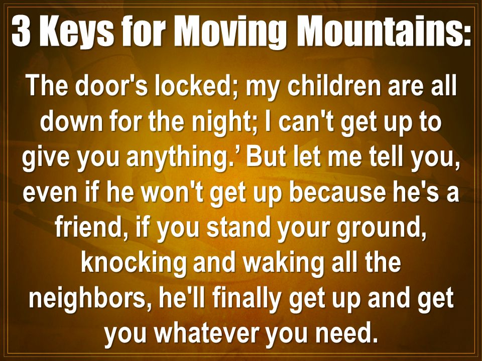 3 Keys for Moving Mountains: The door s locked; my children are all down for the night; I can t get up to give you anything.' But let me tell you, even if he won t get up because he s a friend, if you stand your ground, knocking and waking all the neighbors, he ll finally get up and get you whatever you need.