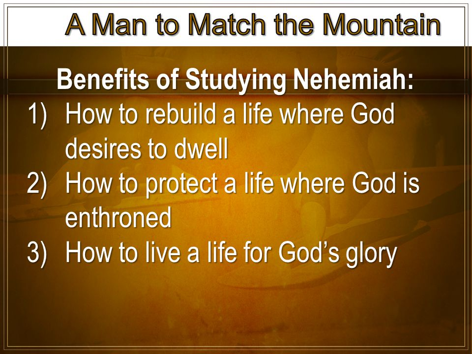 Benefits of Studying Nehemiah: 1)How to rebuild a life where God desires to dwell 2)How to protect a life where God is enthroned 3)How to live a life for God's glory