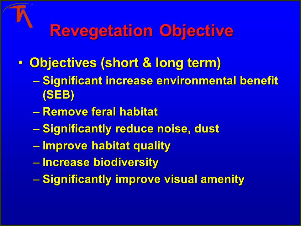 Revegetation Objective Objectives (short & long term)Objectives (short & long term) –Significant increase environmental benefit (SEB) –Remove feral ha