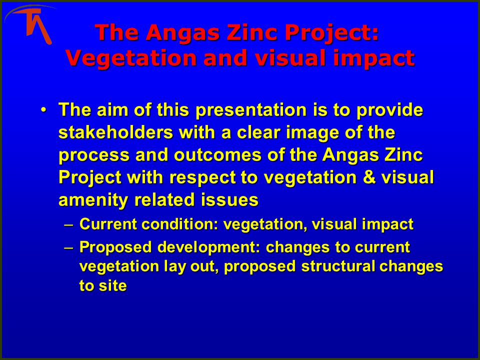 The Angas Zinc Project: Vegetation and visual impact The aim of this presentation is to provide stakeholders with a clear image of the process and out