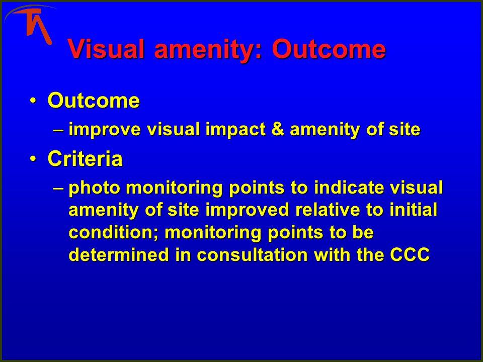 Visual amenity: Outcome OutcomeOutcome –improve visual impact & amenity of site CriteriaCriteria –photo monitoring points to indicate visual amenity o