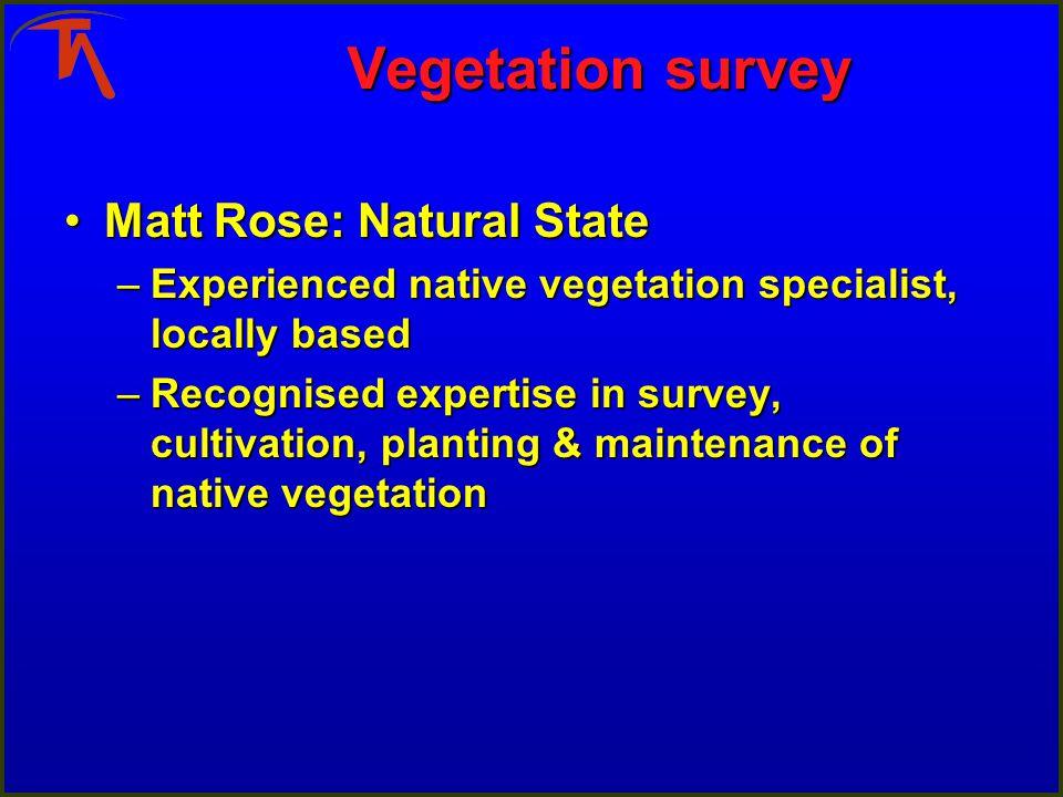 Vegetation survey Matt Rose: Natural StateMatt Rose: Natural State –Experienced native vegetation specialist, locally based –Recognised expertise in s