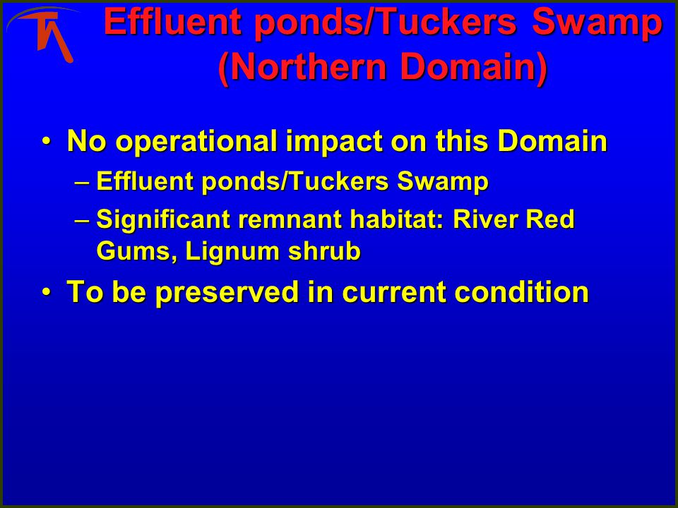 Effluent ponds/Tuckers Swamp (Northern Domain) No operational impact on this DomainNo operational impact on this Domain –Effluent ponds/Tuckers Swamp –Significant remnant habitat: River Red Gums, Lignum shrub To be preserved in current conditionTo be preserved in current condition