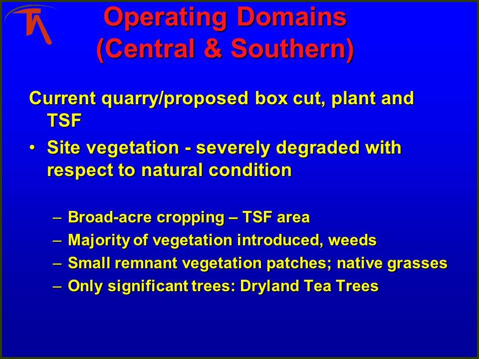 Operating Domains (Central & Southern) Current quarry/proposed box cut, plant and TSF Site vegetation - severely degraded with respect to natural conditionSite vegetation - severely degraded with respect to natural condition –Broad-acre cropping – TSF area –Majority of vegetation introduced, weeds –Small remnant vegetation patches; native grasses –Only significant trees: Dryland Tea Trees