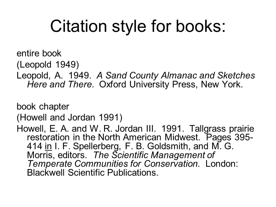 Citation style for books: entire book (Leopold 1949) Leopold, A. 1949. A Sand County Almanac and Sketches Here and There. Oxford University Press, New