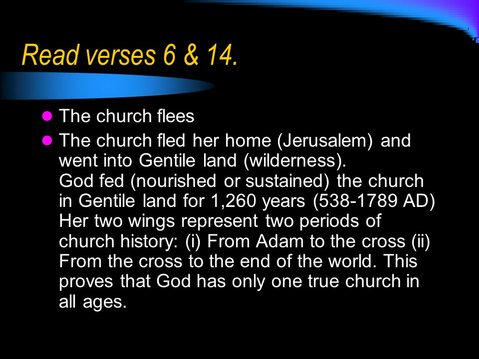 Read verses 6 & 14. The church flees The church fled her home (Jerusalem) and went into Gentile land (wilderness). God fed (nourished or sustained) th