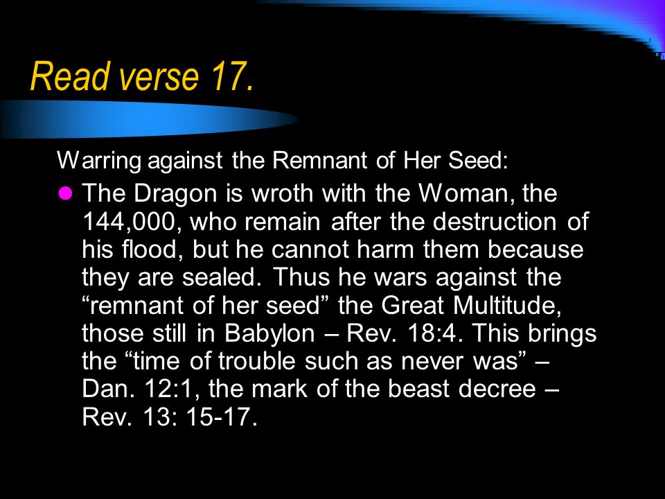 Read verse 17. Warring against the Remnant of Her Seed: The Dragon is wroth with the Woman, the 144,000, who remain after the destruction of his flood