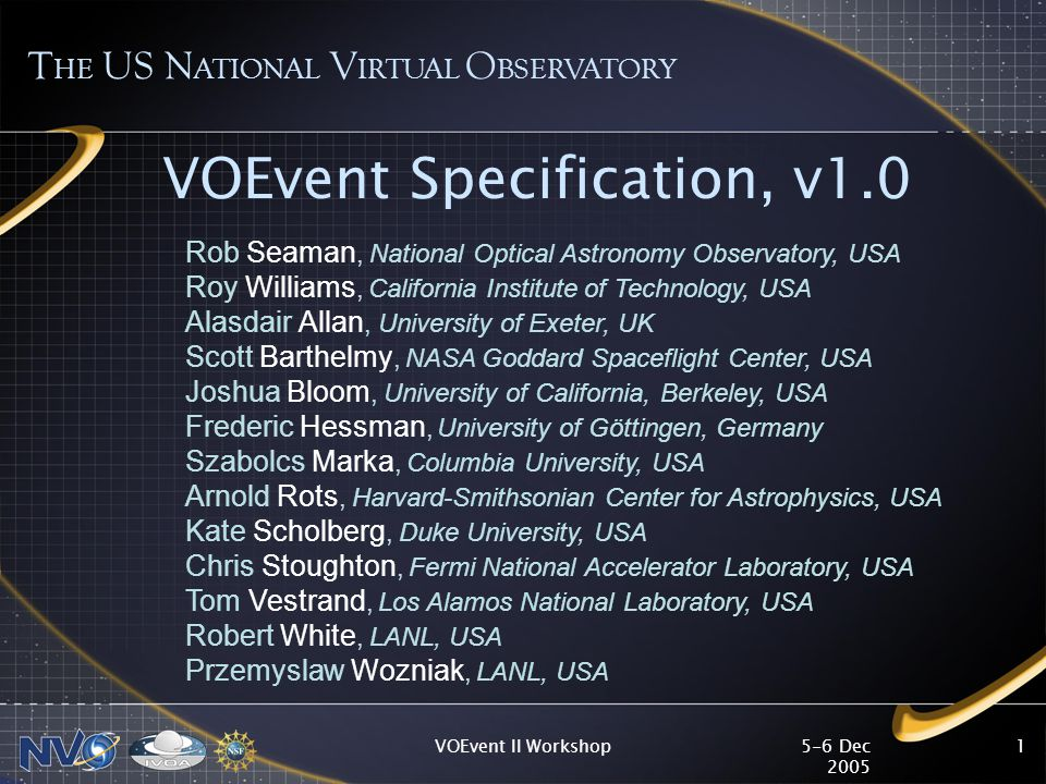 5-6 Dec 2005 VOEvent II Workshop1 VOEvent Specification, v1.0 T HE US N ATIONAL V IRTUAL O BSERVATORY Rob Seaman, National Optical Astronomy Observatory, USA Roy Williams, California Institute of Technology, USA Alasdair Allan, University of Exeter, UK Scott Barthelmy, NASA Goddard Spaceflight Center, USA Joshua Bloom, University of California, Berkeley, USA Frederic Hessman, University of Göttingen, Germany Szabolcs Marka, Columbia University, USA Arnold Rots, Harvard-Smithsonian Center for Astrophysics, USA Kate Scholberg, Duke University, USA Chris Stoughton, Fermi National Accelerator Laboratory, USA Tom Vestrand, Los Alamos National Laboratory, USA Robert White, LANL, USA Przemyslaw Wozniak, LANL, USA