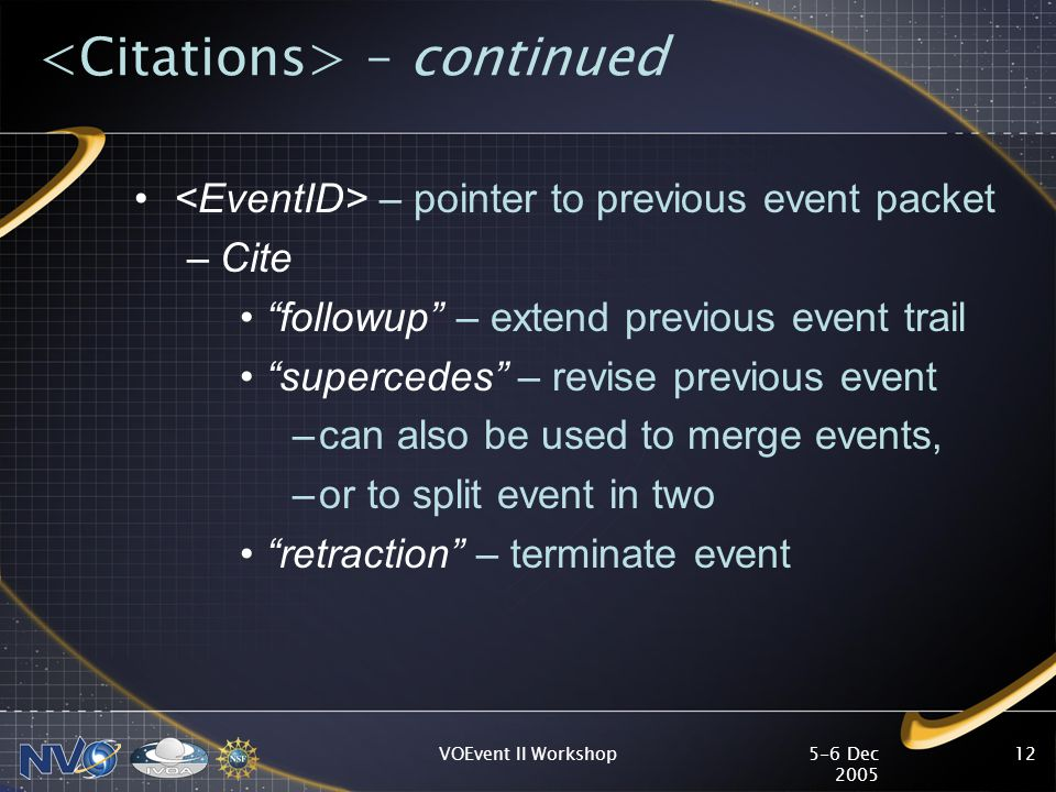 5-6 Dec 2005 VOEvent II Workshop12 – continued – pointer to previous event packet –Cite followup – extend previous event trail supercedes – revise previous event –can also be used to merge events, –or to split event in two retraction – terminate event