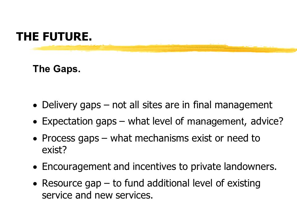 THE FUTURE. The Gaps.  Delivery gaps – not all sites are in final management  Expectation gaps – what level of management, advice?  Process gaps –