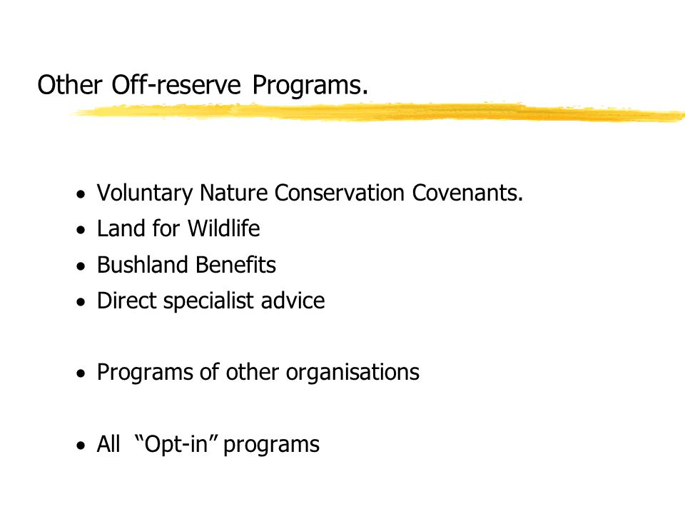 Other Off-reserve Programs.  Voluntary Nature Conservation Covenants.  Land for Wildlife  Bushland Benefits  Direct specialist advice  Programs o