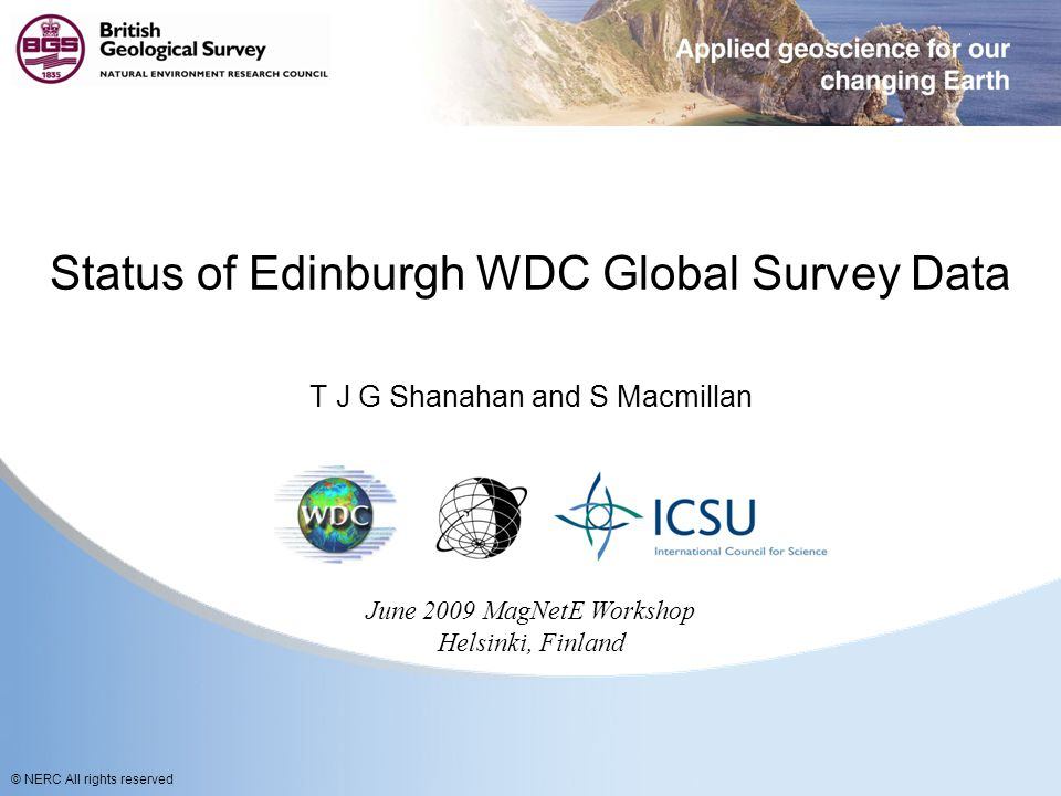 © NERC All rights reserved Status of Edinburgh WDC Global Survey Data T J G Shanahan and S Macmillan June 2009 MagNetE Workshop Helsinki, Finland