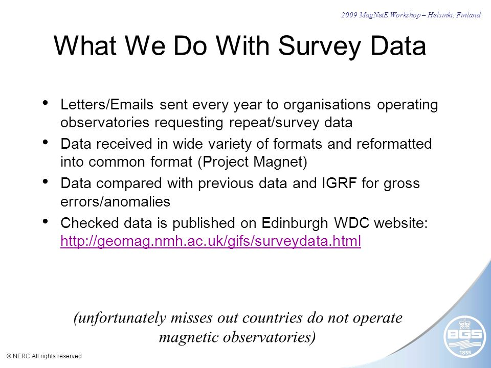 © NERC All rights reserved What We Do With Survey Data Letters/Emails sent every year to organisations operating observatories requesting repeat/survey data Data received in wide variety of formats and reformatted into common format (Project Magnet) Data compared with previous data and IGRF for gross errors/anomalies Checked data is published on Edinburgh WDC website: http://geomag.nmh.ac.uk/gifs/surveydata.html http://geomag.nmh.ac.uk/gifs/surveydata.html (unfortunately misses out countries do not operate magnetic observatories) 2009 MagNetE Workshop – Helsinki, Finland