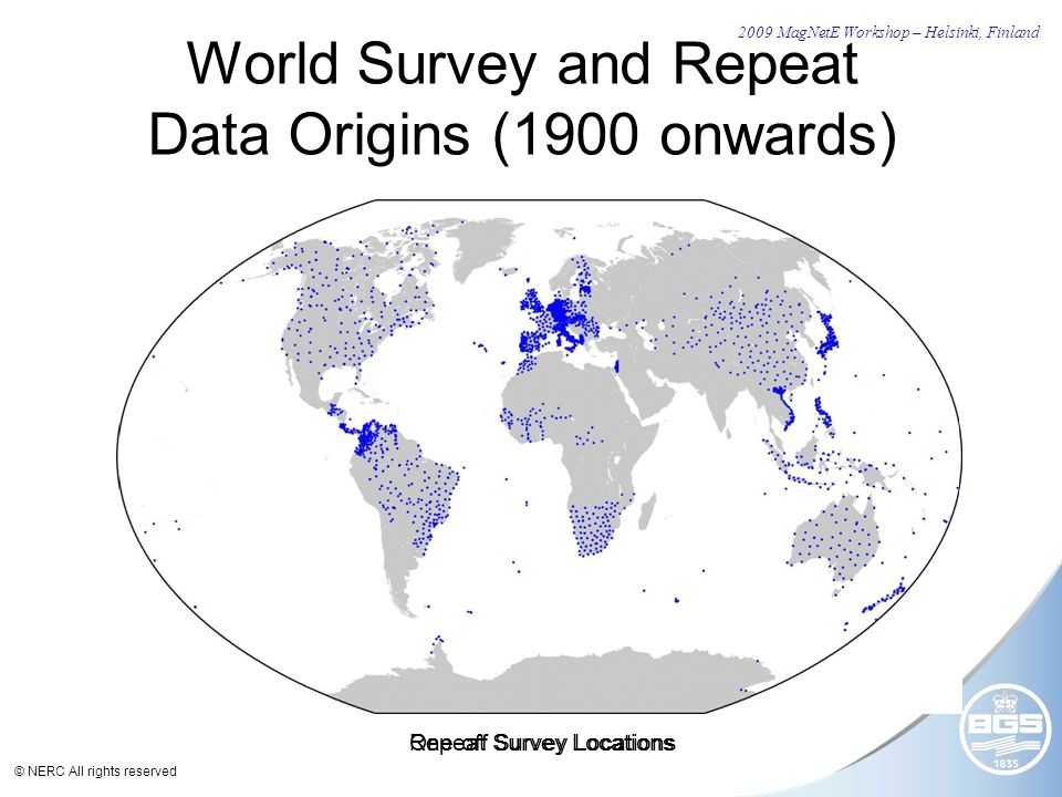 © NERC All rights reserved World Survey and Repeat Data Origins (1900 onwards) 2009 MagNetE Workshop – Helsinki, Finland Repeat Survey LocationsOne-off Survey Locations