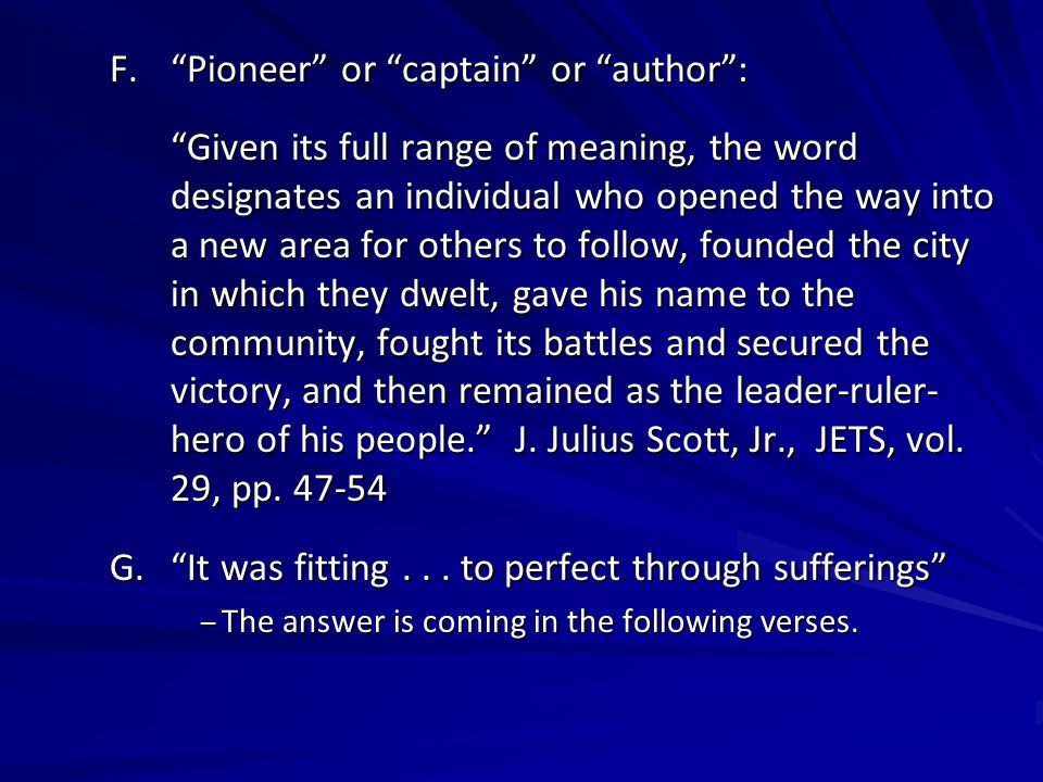 F. Pioneer or captain or author : Given its full range of meaning, the word designates an individual who opened the way into a new area for others to follow, founded the city in which they dwelt, gave his name to the community, fought its battles and secured the victory, and then remained as the leader-ruler- hero of his people. J.