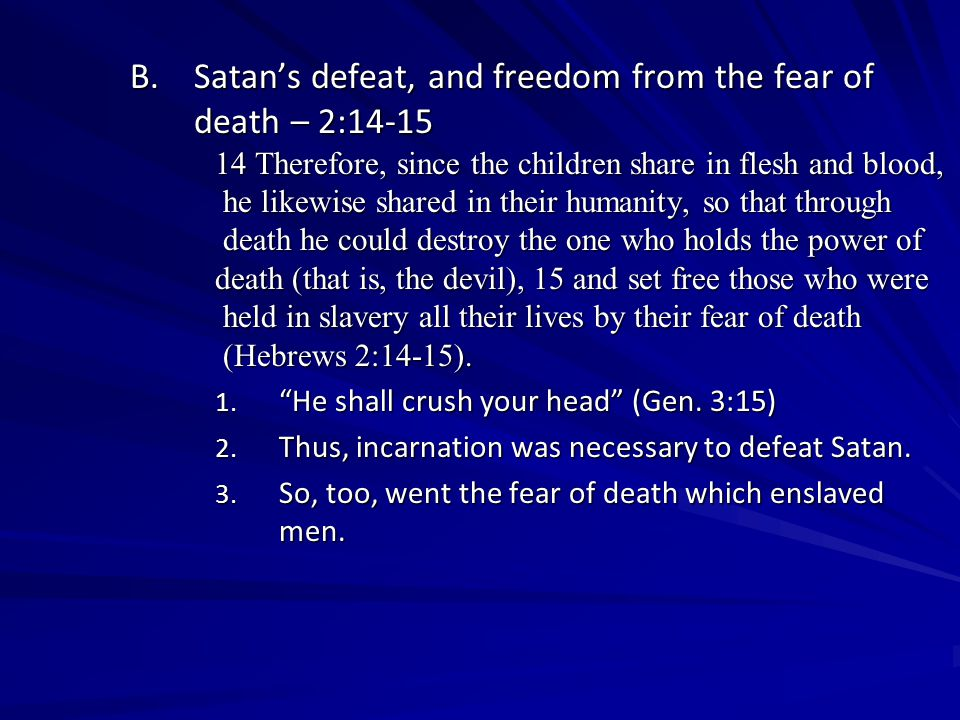 B.Satan's defeat, and freedom from the fear of death – 2:14-15 14 Therefore, since the children share in flesh and blood, he likewise shared in their humanity, so that through he likewise shared in their humanity, so that through death he could destroy the one who holds the power of death he could destroy the one who holds the power of death (that is, the devil), 15 and set free those who were held in slavery all their lives by their fear of death held in slavery all their lives by their fear of death (Hebrews 2:14-15).