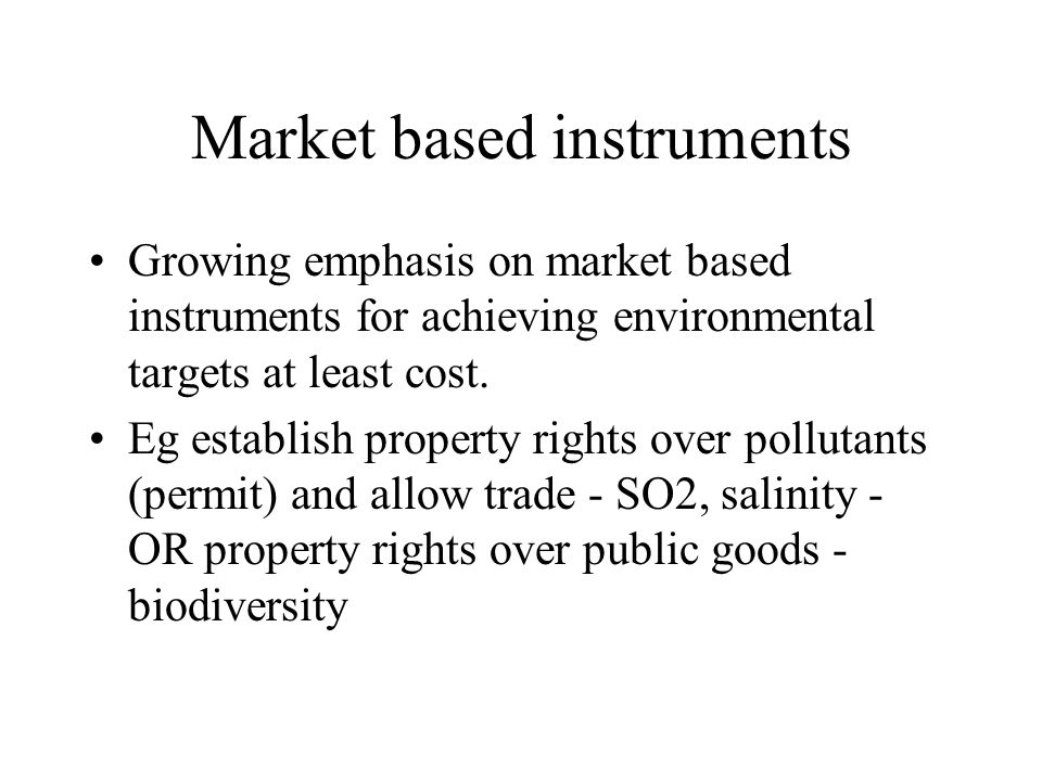 Market based instruments Growing emphasis on market based instruments for achieving environmental targets at least cost. Eg establish property rights