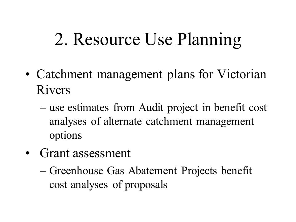 2. Resource Use Planning Catchment management plans for Victorian Rivers –use estimates from Audit project in benefit cost analyses of alternate catch