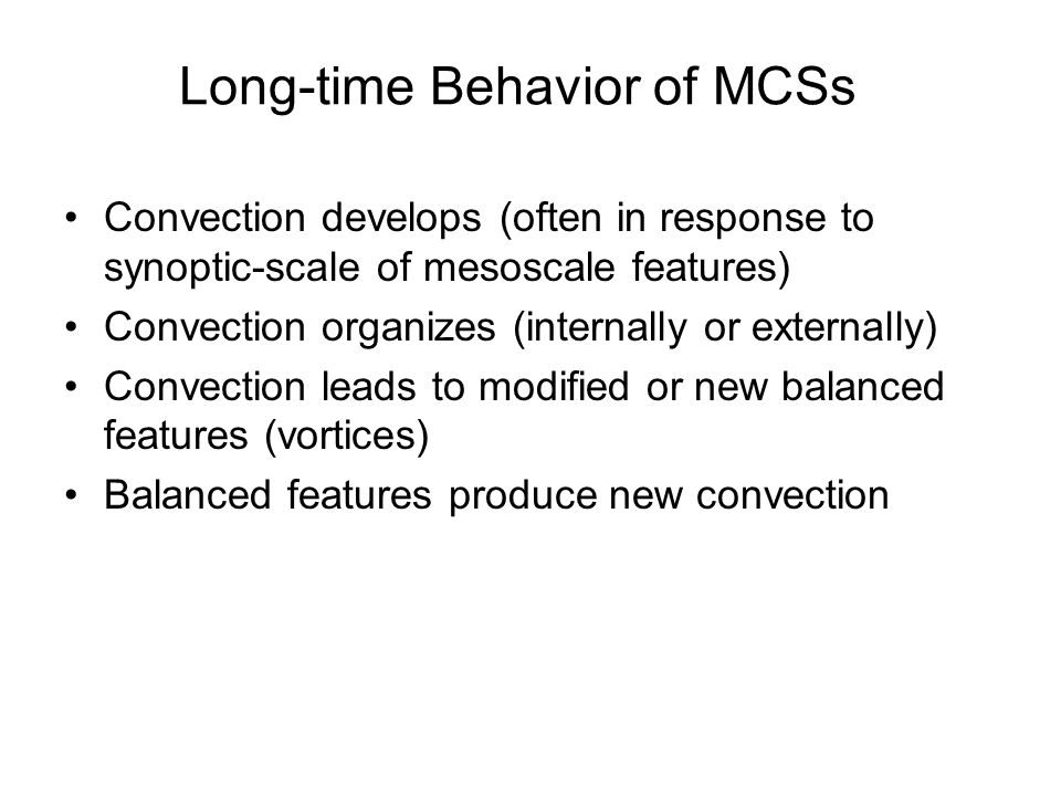 Long-time Behavior of MCSs Convection develops (often in response to synoptic-scale of mesoscale features) Convection organizes (internally or externally) Convection leads to modified or new balanced features (vortices) Balanced features produce new convection