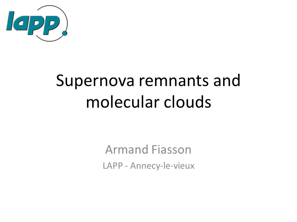 Supernova remnants and molecular clouds Armand Fiasson LAPP - Annecy-le-vieux