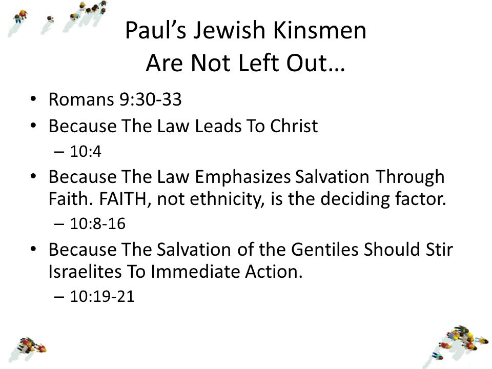 Paul's Jewish Kinsmen Are Not Left Out… Romans 9:30-33 Because The Law Leads To Christ – 10:4 Because The Law Emphasizes Salvation Through Faith. FAIT