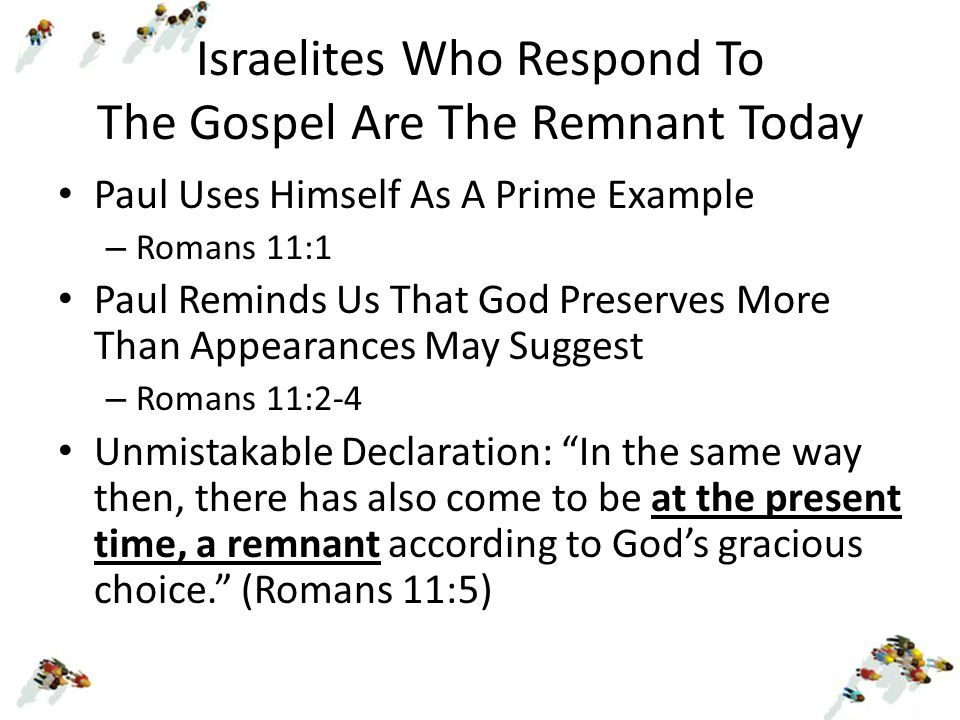 Israelites Who Respond To The Gospel Are The Remnant Today Paul Uses Himself As A Prime Example – Romans 11:1 Paul Reminds Us That God Preserves More